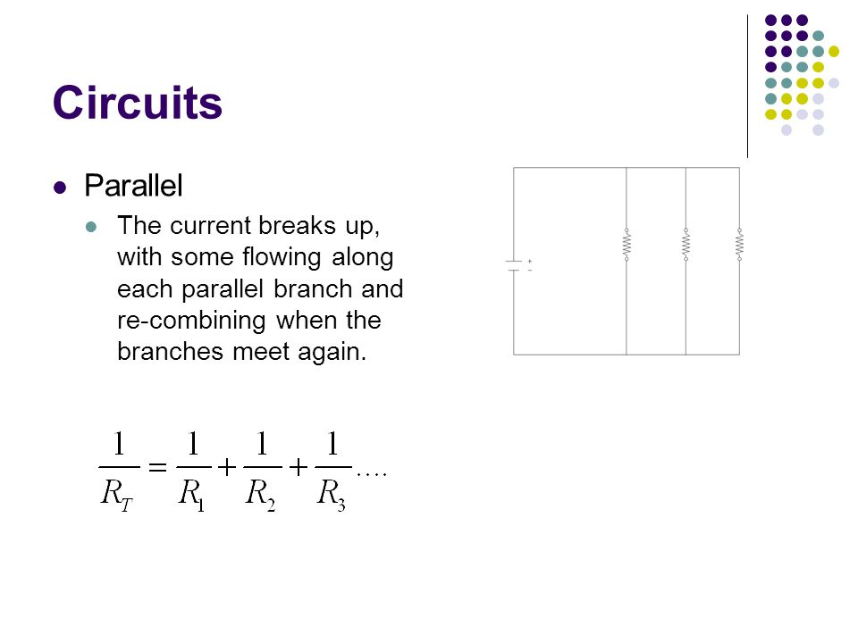 Circuits Parallel The current breaks up, with some flowing along each parallel branch and re-combining when the branches meet again.