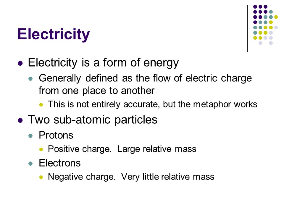 Electricity Electricity is a form of energy Generally defined as the flow of electric charge from one place to another This is not entirely accurate, but the metaphor works Two sub-atomic particles Protons Positive charge.