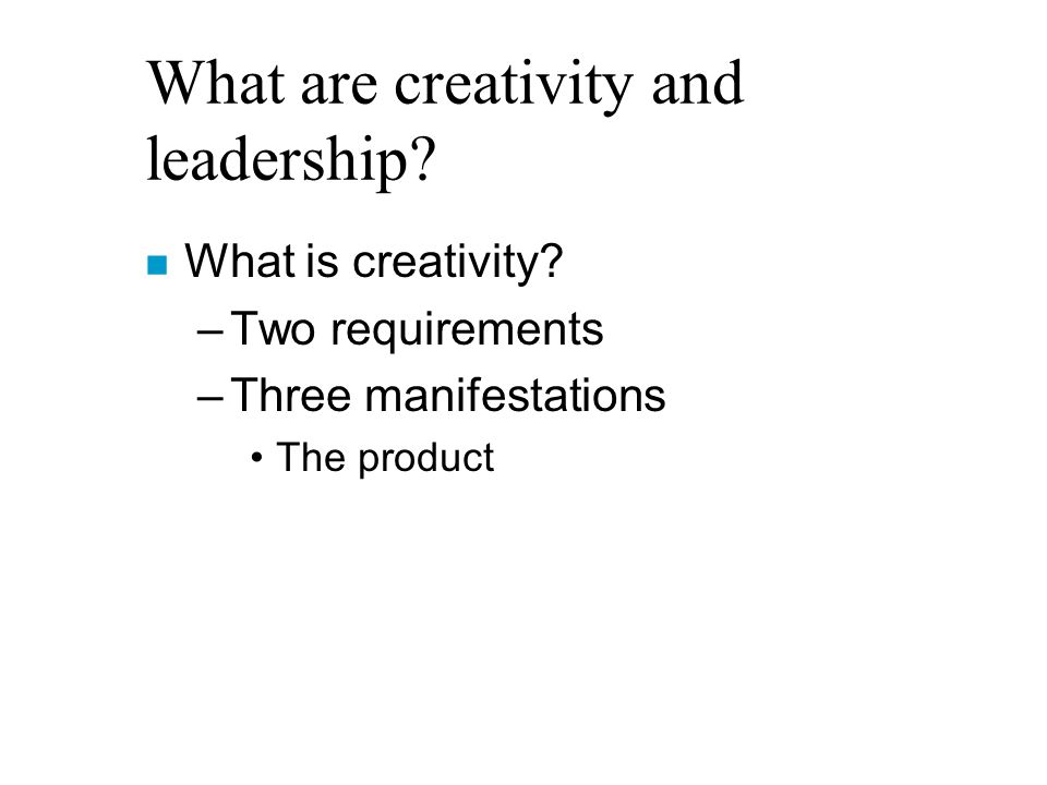 What are creativity and leadership. n What is creativity.
