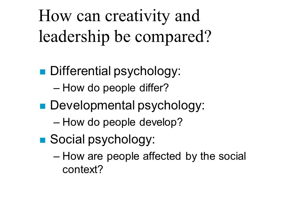 How can creativity and leadership be compared. n Differential psychology: –How do people differ.