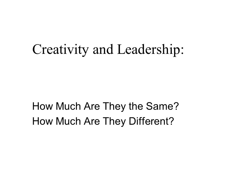 Creativity and Leadership: How Much Are They the Same? How Much Are They Different?