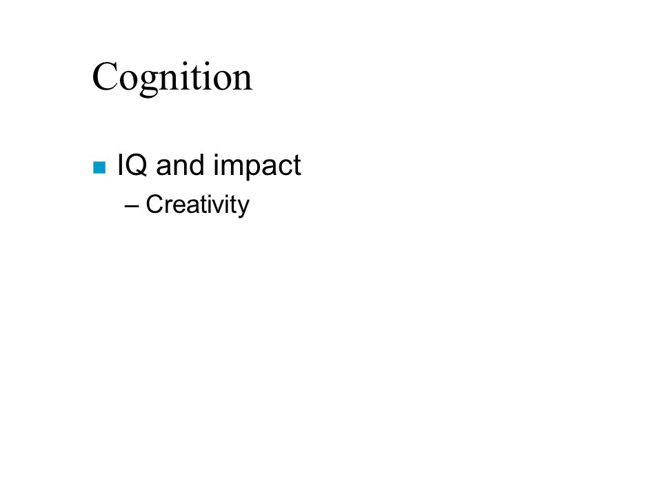 Cognition n IQ and impact –Creativity