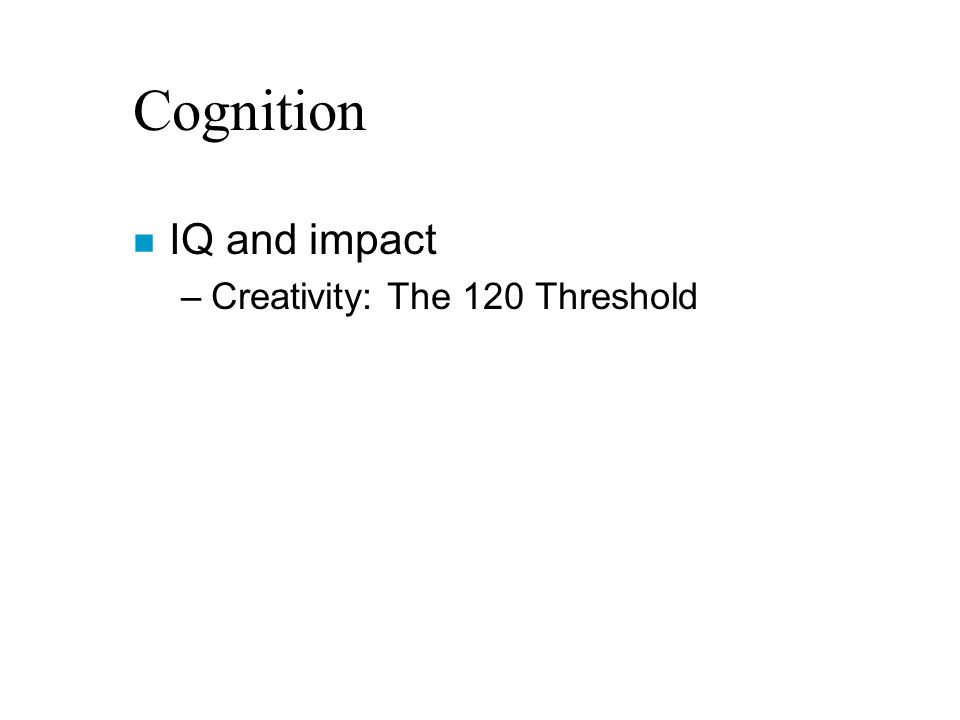 Cognition n IQ and impact –Creativity: The 120 Threshold
