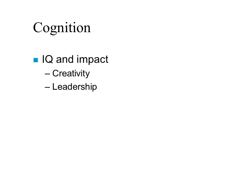 Cognition n IQ and impact –Creativity –Leadership