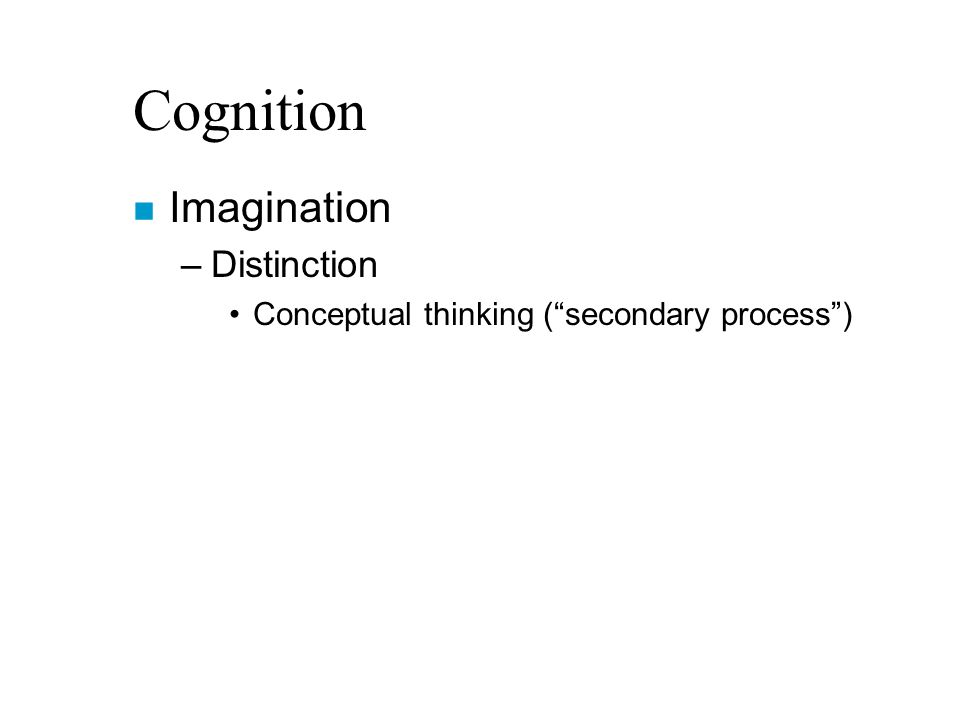 Cognition n Imagination –Distinction Conceptual thinking ( secondary process )