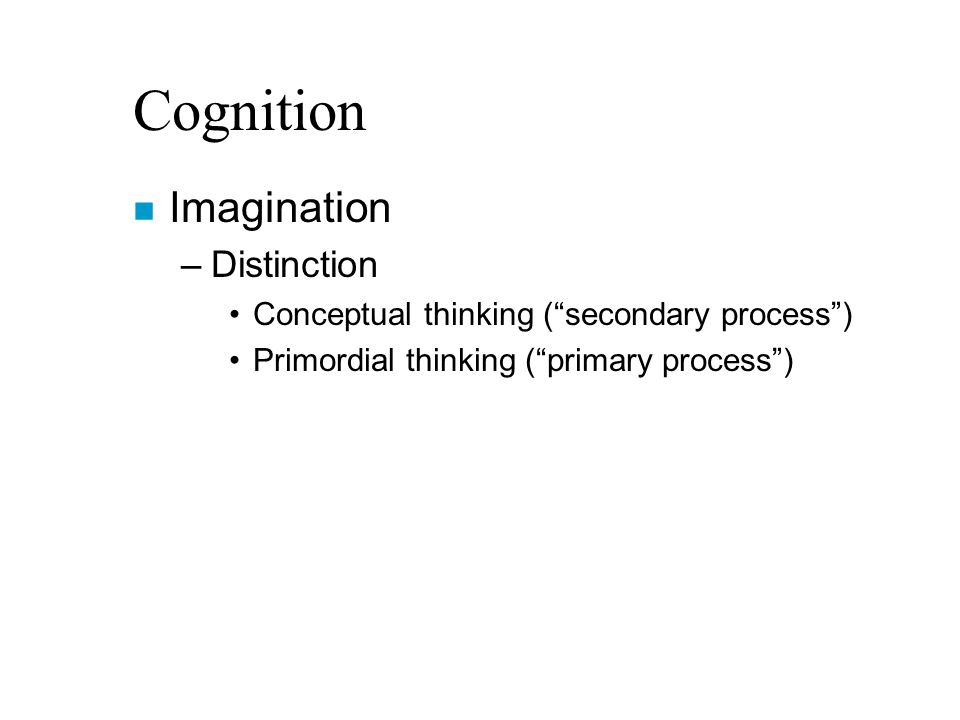 Cognition n Imagination –Distinction Conceptual thinking ( secondary process ) Primordial thinking ( primary process )