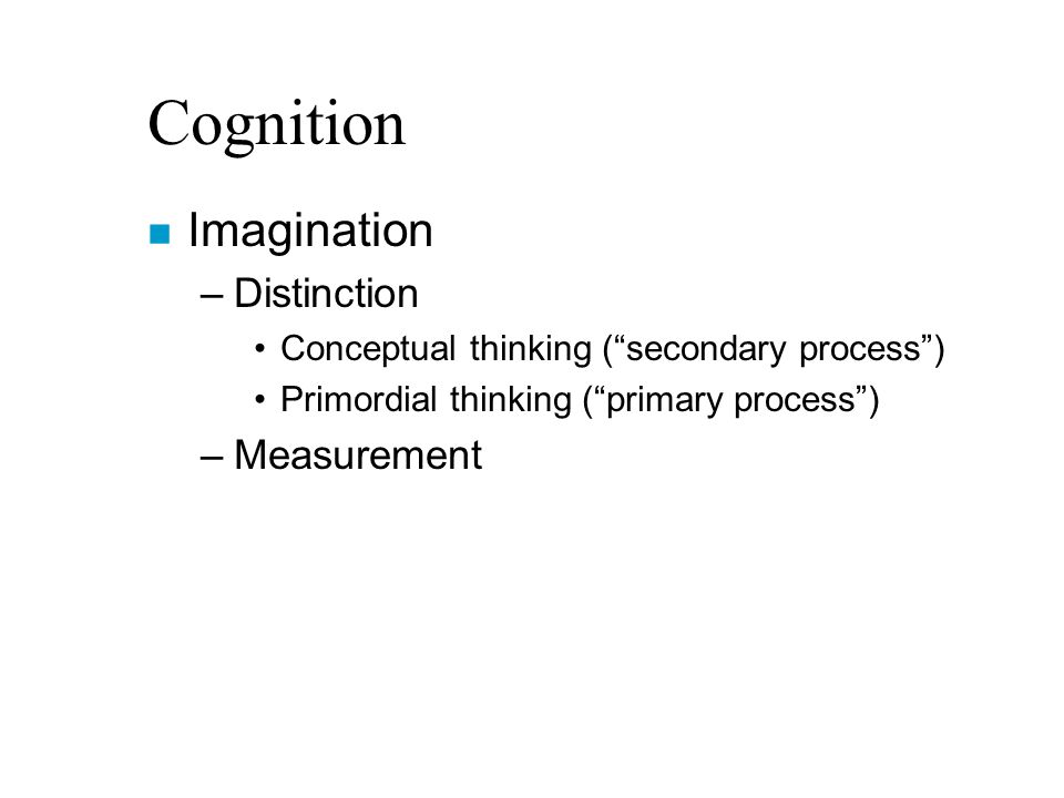 Cognition n Imagination –Distinction Conceptual thinking ( secondary process ) Primordial thinking ( primary process ) –Measurement
