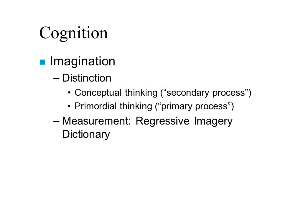 Cognition n Imagination –Distinction Conceptual thinking ( secondary process ) Primordial thinking ( primary process ) –Measurement: Regressive Imagery Dictionary