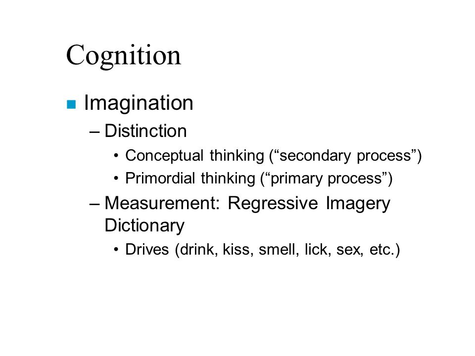 Cognition n Imagination –Distinction Conceptual thinking ( secondary process ) Primordial thinking ( primary process ) –Measurement: Regressive Imagery Dictionary Drives (drink, kiss, smell, lick, sex, etc.)