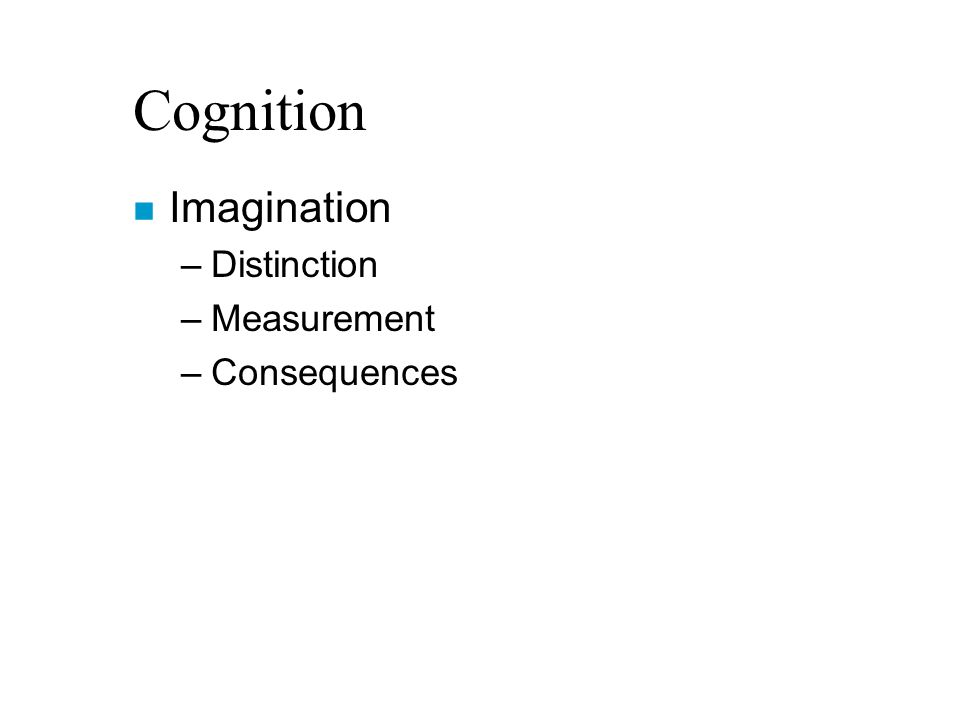 Cognition n Imagination –Distinction –Measurement –Consequences