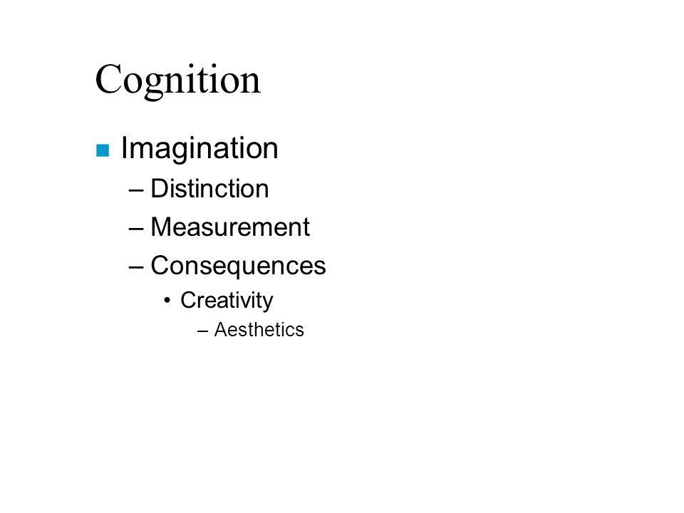 Cognition n Imagination –Distinction –Measurement –Consequences Creativity –Aesthetics