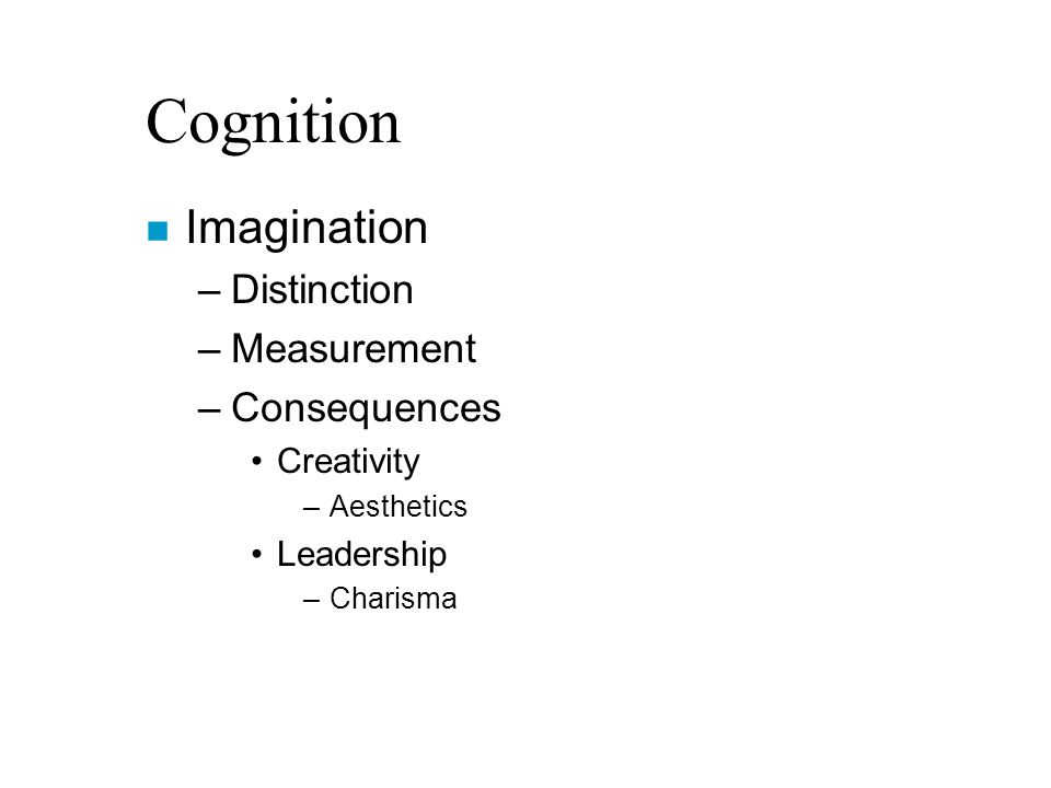 Cognition n Imagination –Distinction –Measurement –Consequences Creativity –Aesthetics Leadership –Charisma