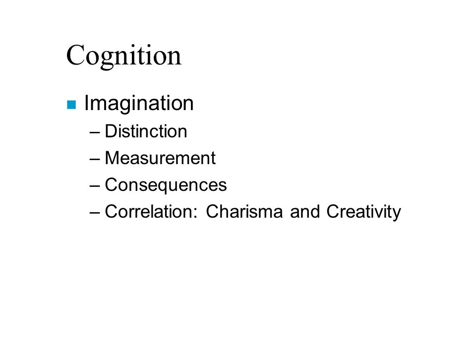 Cognition n Imagination –Distinction –Measurement –Consequences –Correlation: Charisma and Creativity