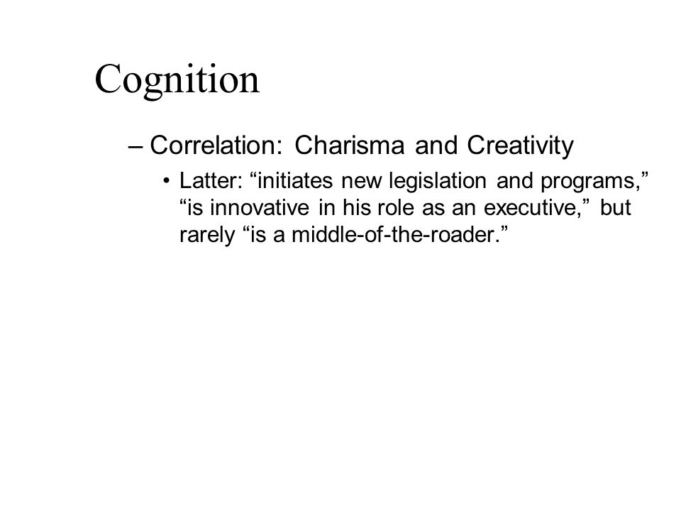 Cognition –Correlation: Charisma and Creativity Latter: initiates new legislation and programs, is innovative in his role as an executive, but rarely is a middle-of-the-roader.