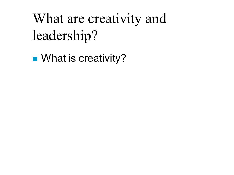What are creativity and leadership? n What is creativity?