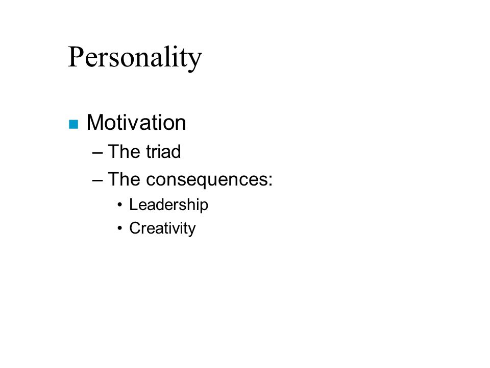 Personality n Motivation –The triad –The consequences: Leadership Creativity