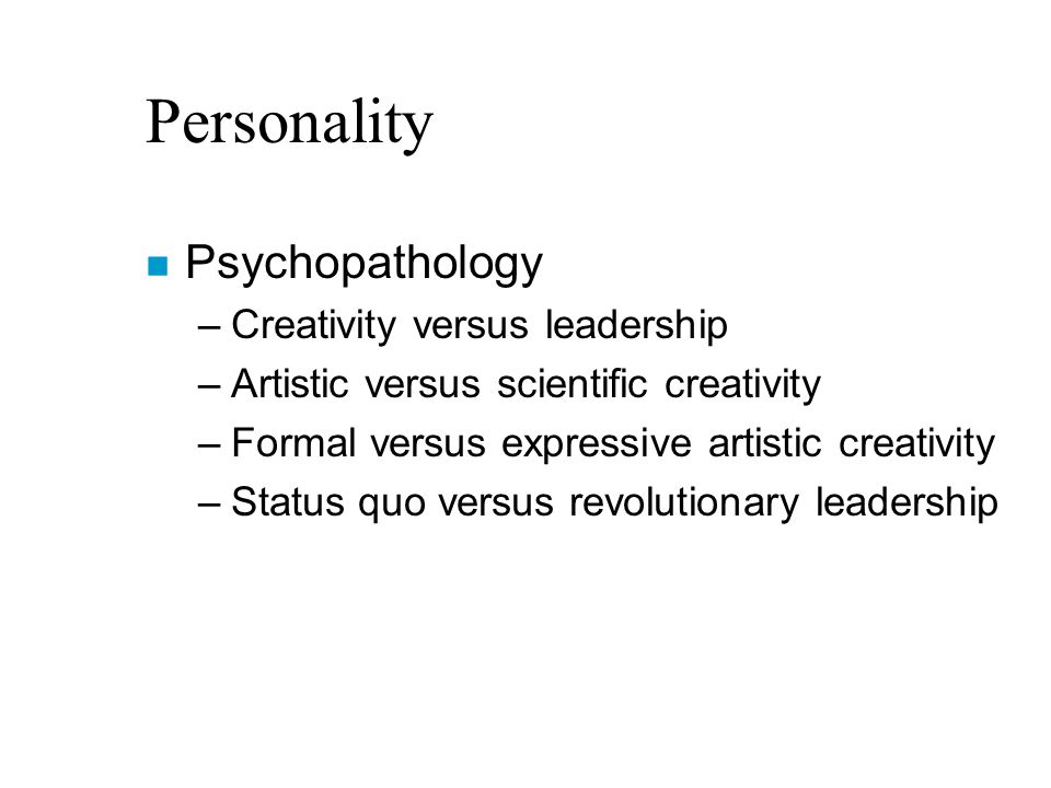 Personality n Psychopathology –Creativity versus leadership –Artistic versus scientific creativity –Formal versus expressive artistic creativity –Status quo versus revolutionary leadership