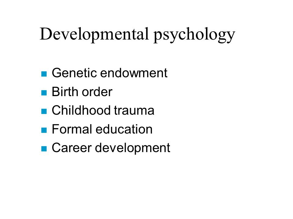 Developmental psychology n Genetic endowment n Birth order n Childhood trauma n Formal education n Career development