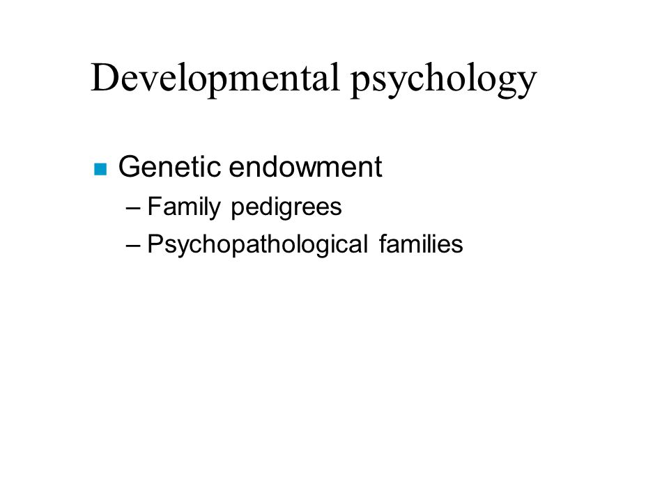 Developmental psychology n Genetic endowment –Family pedigrees –Psychopathological families