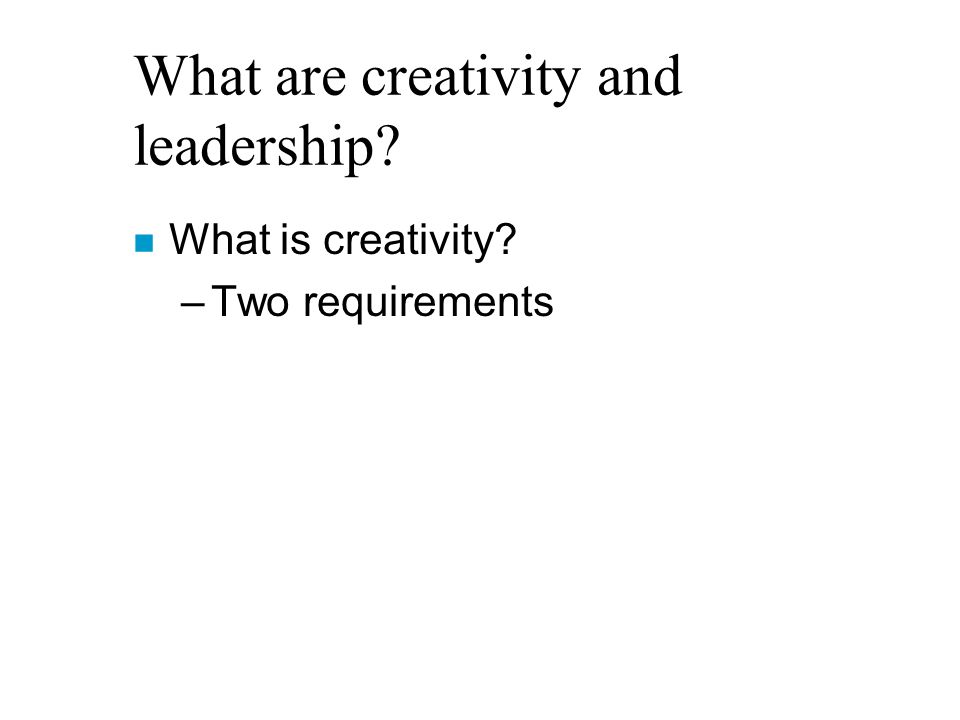 What are creativity and leadership? n What is creativity? –Two requirements