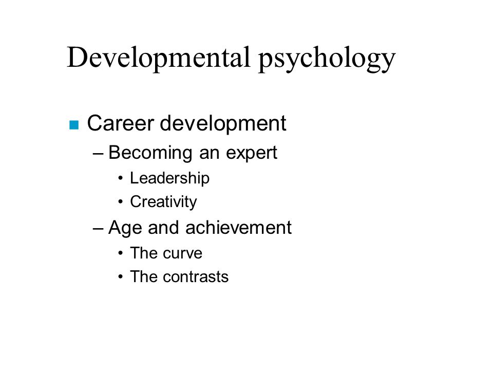 Developmental psychology n Career development –Becoming an expert Leadership Creativity –Age and achievement The curve The contrasts