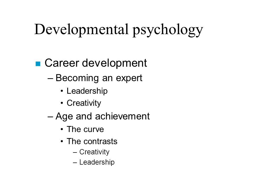 Developmental psychology n Career development –Becoming an expert Leadership Creativity –Age and achievement The curve The contrasts –Creativity –Leadership