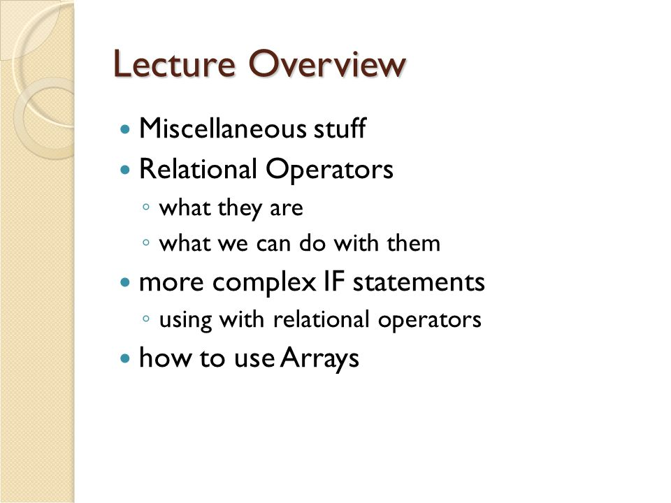 Lecture Overview Miscellaneous stuff Relational Operators ◦ what they are ◦ what we can do with them more complex IF statements ◦ using with relational operators how to use Arrays