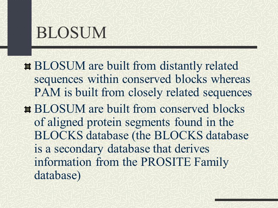 BLOSUM BLOSUM are built from distantly related sequences within conserved blocks whereas PAM is built from closely related sequences BLOSUM are built from conserved blocks of aligned protein segments found in the BLOCKS database (the BLOCKS database is a secondary database that derives information from the PROSITE Family database)