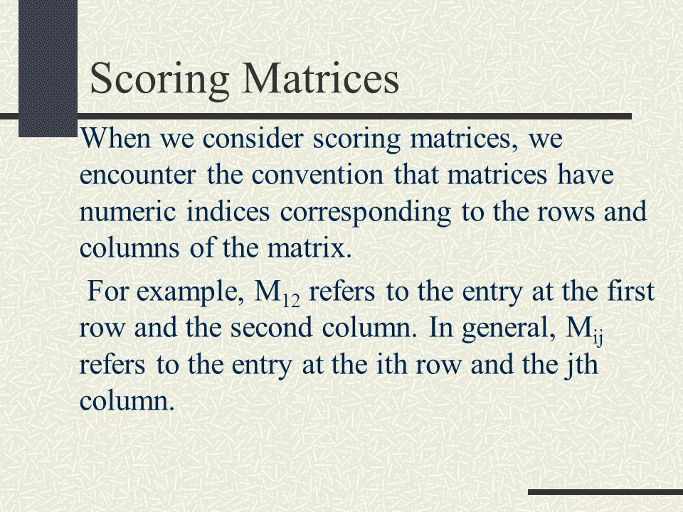 Scoring Matrices When we consider scoring matrices, we encounter the convention that matrices have numeric indices corresponding to the rows and columns of the matrix.
