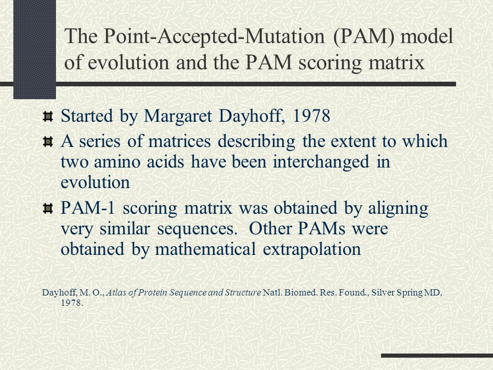 The Point-Accepted-Mutation (PAM) model of evolution and the PAM scoring matrix Started by Margaret Dayhoff, 1978 A series of matrices describing the extent to which two amino acids have been interchanged in evolution PAM-1 scoring matrix was obtained by aligning very similar sequences.
