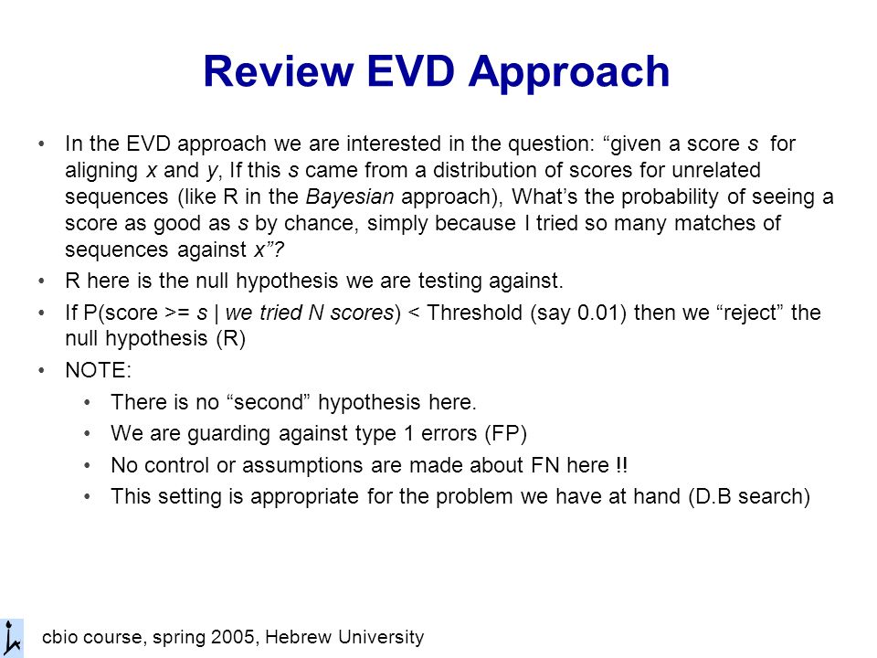 cbio course, spring 2005, Hebrew University Review EVD Approach In the EVD approach we are interested in the question: given a score s for aligning x and y, If this s came from a distribution of scores for unrelated sequences (like R in the Bayesian approach), What's the probability of seeing a score as good as s by chance, simply because I tried so many matches of sequences against x .