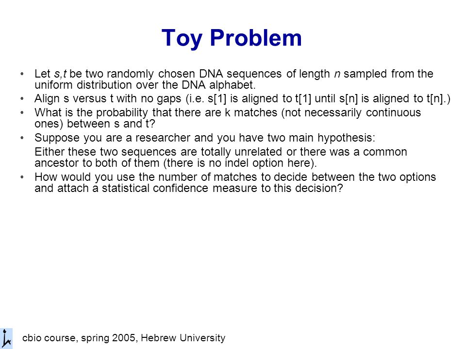 Toy Problem Let s,t be two randomly chosen DNA sequences of length n sampled from the uniform distribution over the DNA alphabet.