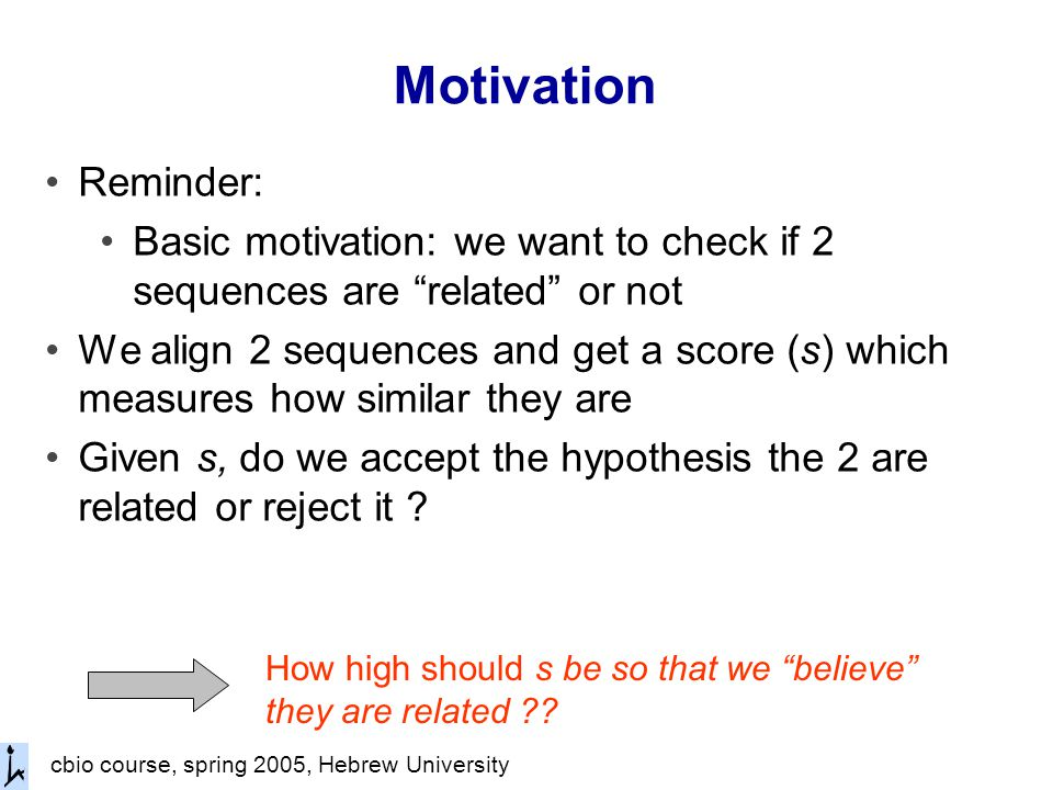 cbio course, spring 2005, Hebrew University Motivation Reminder: Basic motivation: we want to check if 2 sequences are related or not We align 2 sequences and get a score (s) which measures how similar they are Given s, do we accept the hypothesis the 2 are related or reject it .