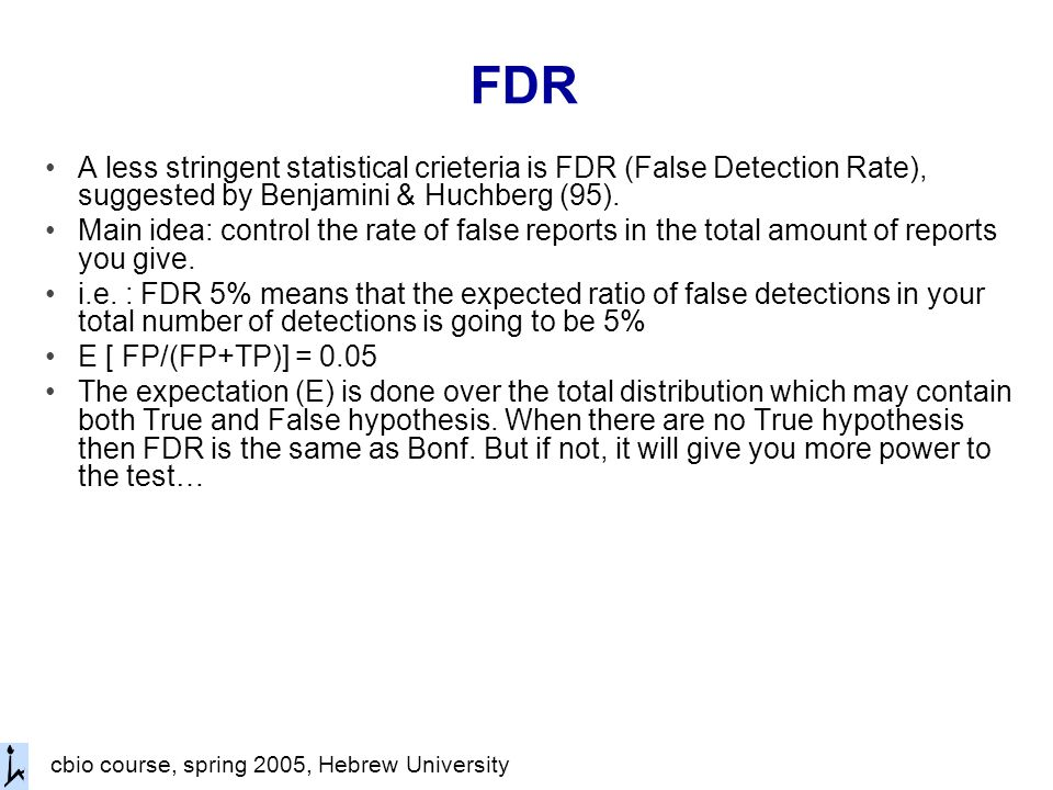 cbio course, spring 2005, Hebrew University FDR A less stringent statistical crieteria is FDR (False Detection Rate), suggested by Benjamini & Huchberg (95).