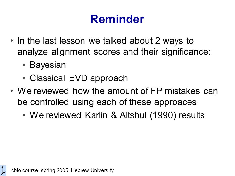 cbio course, spring 2005, Hebrew University Reminder In the last lesson we talked about 2 ways to analyze alignment scores and their significance: Bayesian Classical EVD approach We reviewed how the amount of FP mistakes can be controlled using each of these approaces We reviewed Karlin & Altshul (1990) results