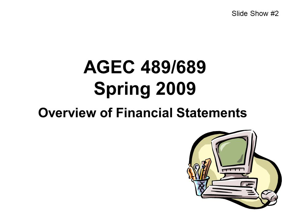 AGEC 489/689 Spring 2009 Overview of Financial Statements Slide Show #2