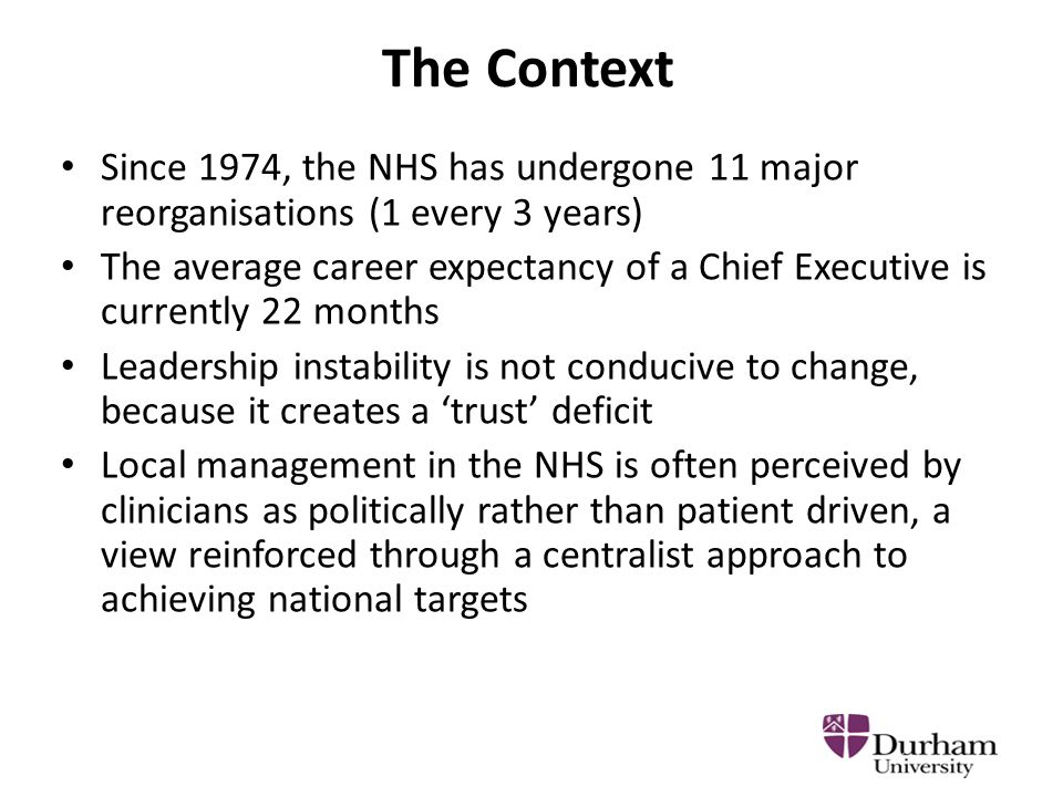 The Context Since 1974, the NHS has undergone 11 major reorganisations (1 every 3 years) The average career expectancy of a Chief Executive is currently 22 months Leadership instability is not conducive to change, because it creates a 'trust' deficit Local management in the NHS is often perceived by clinicians as politically rather than patient driven, a view reinforced through a centralist approach to achieving national targets