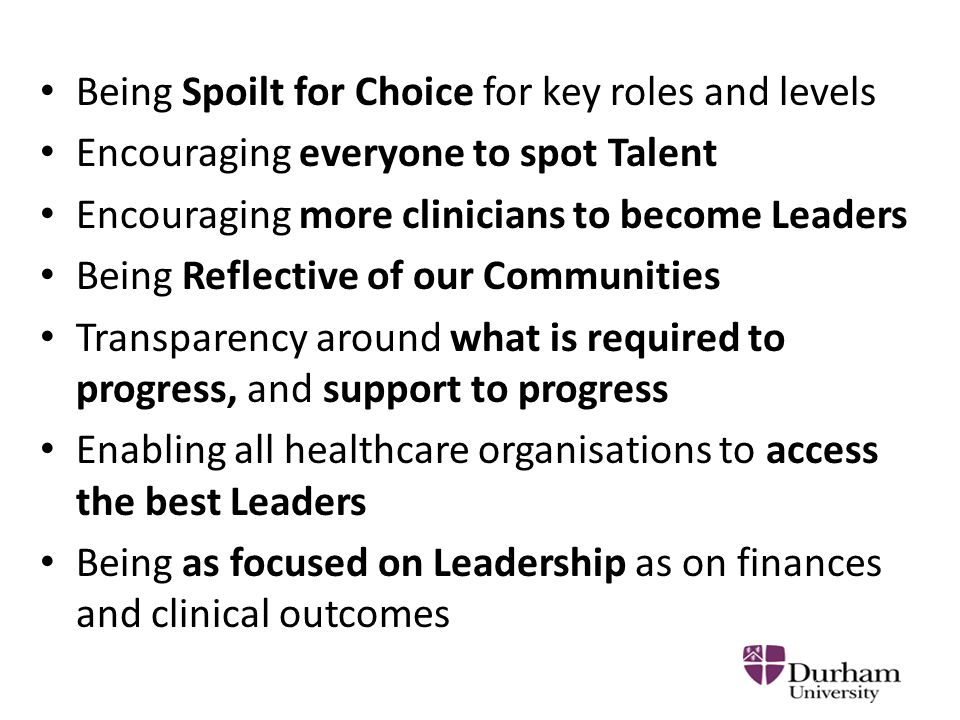 Being Spoilt for Choice for key roles and levels Encouraging everyone to spot Talent Encouraging more clinicians to become Leaders Being Reflective of our Communities Transparency around what is required to progress, and support to progress Enabling all healthcare organisations to access the best Leaders Being as focused on Leadership as on finances and clinical outcomes