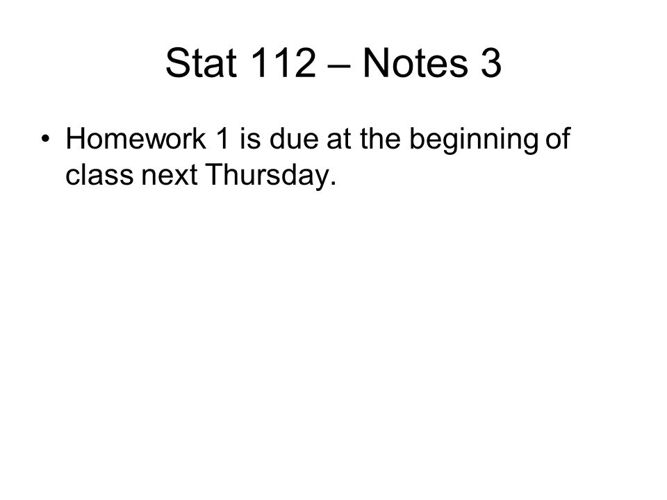 Stat 112 – Notes 3 Homework 1 is due at the beginning of class next Thursday.