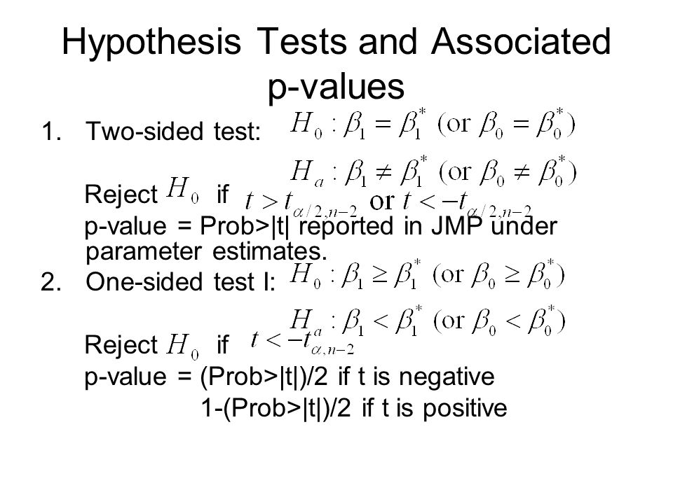 Hypothesis Tests and Associated p-values 1.Two-sided test: Reject if p-value = Prob>|t| reported in JMP under parameter estimates.
