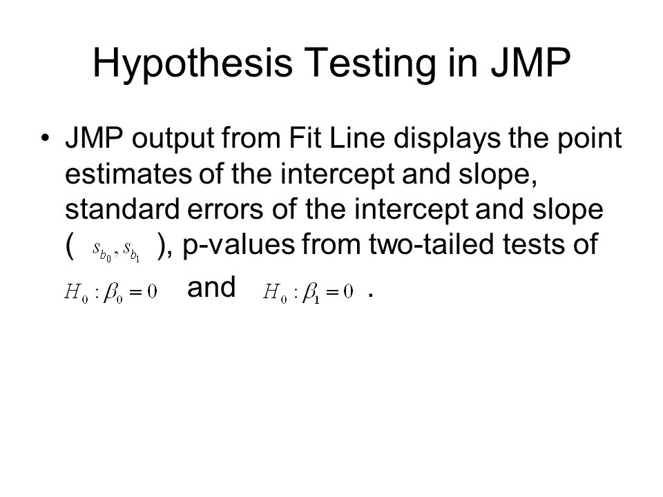 Hypothesis Testing in JMP JMP output from Fit Line displays the point estimates of the intercept and slope, standard errors of the intercept and slope ( ), p-values from two-tailed tests of and.