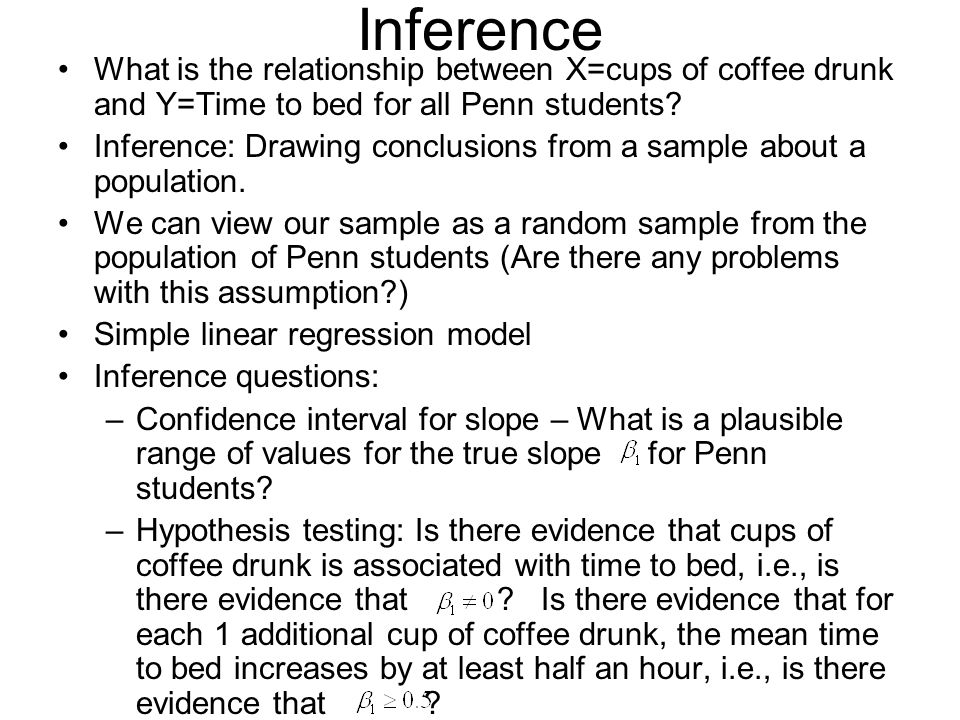 Inference What is the relationship between X=cups of coffee drunk and Y=Time to bed for all Penn students.