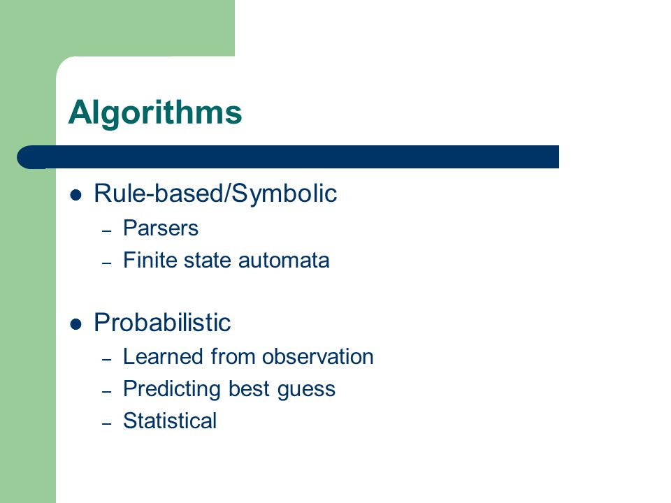Algorithms Rule-based/Symbolic – Parsers – Finite state automata Probabilistic – Learned from observation – Predicting best guess – Statistical