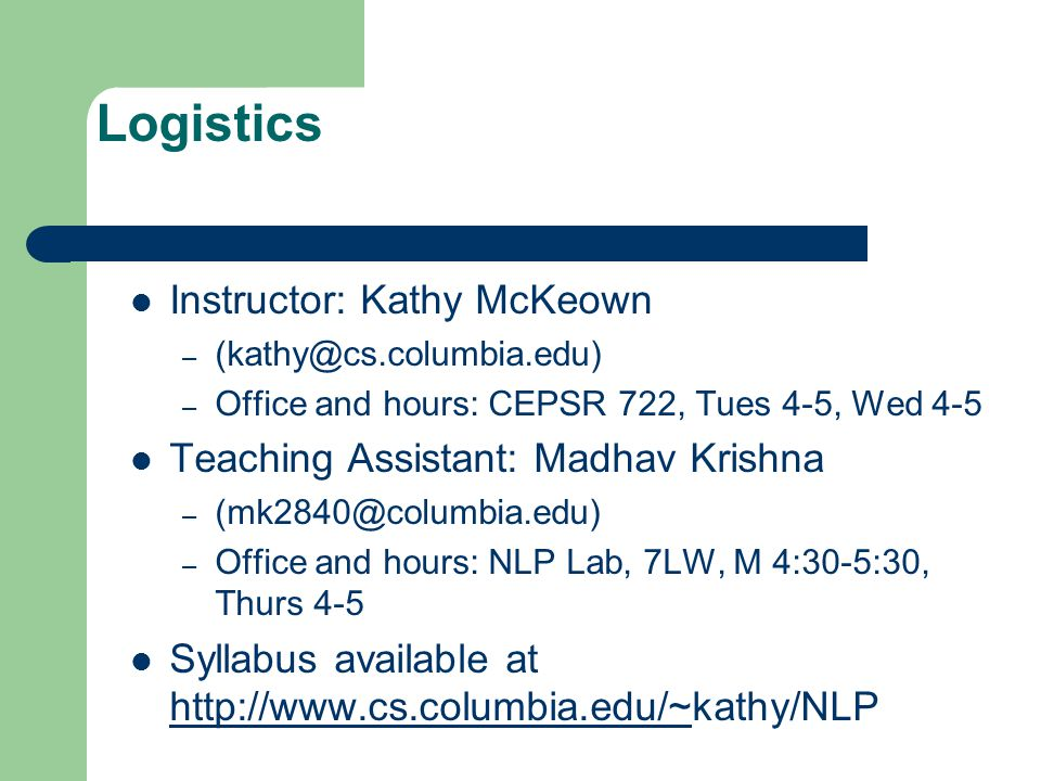 Logistics Instructor: Kathy McKeown – – Office and hours: CEPSR 722, Tues 4-5, Wed 4-5 Teaching Assistant: Madhav Krishna – – Office and hours: NLP Lab, 7LW, M 4:30-5:30, Thurs 4-5 Syllabus available at