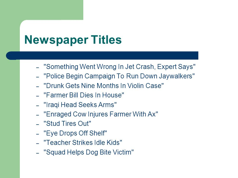 Newspaper Titles – Something Went Wrong In Jet Crash, Expert Says – Police Begin Campaign To Run Down Jaywalkers – Drunk Gets Nine Months In Violin Case – Farmer Bill Dies In House – Iraqi Head Seeks Arms – Enraged Cow Injures Farmer With Ax – Stud Tires Out – Eye Drops Off Shelf – Teacher Strikes Idle Kids – Squad Helps Dog Bite Victim
