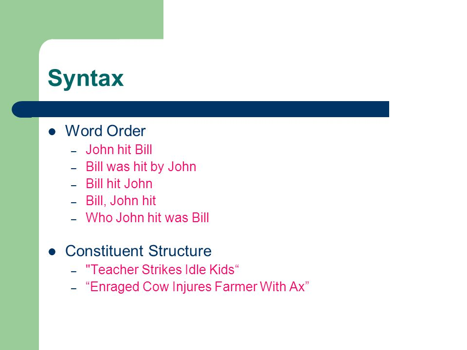 Syntax Word Order – John hit Bill – Bill was hit by John – Bill hit John – Bill, John hit – Who John hit was Bill Constituent Structure – Teacher Strikes Idle Kids – Enraged Cow Injures Farmer With Ax