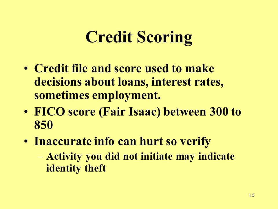 10 Credit Scoring Credit file and score used to make decisions about loans, interest rates, sometimes employment.