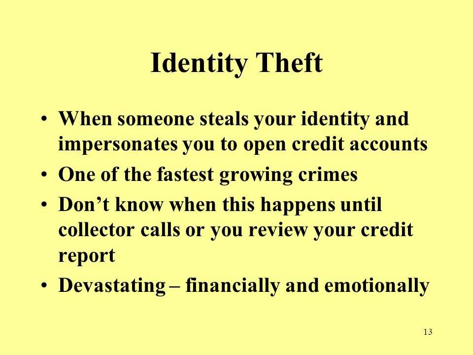 13 Identity Theft When someone steals your identity and impersonates you to open credit accounts One of the fastest growing crimes Don't know when this happens until collector calls or you review your credit report Devastating – financially and emotionally