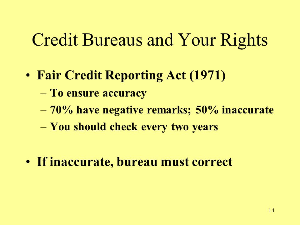 14 Credit Bureaus and Your Rights Fair Credit Reporting Act (1971) –To ensure accuracy –70% have negative remarks; 50% inaccurate –You should check every two years If inaccurate, bureau must correct