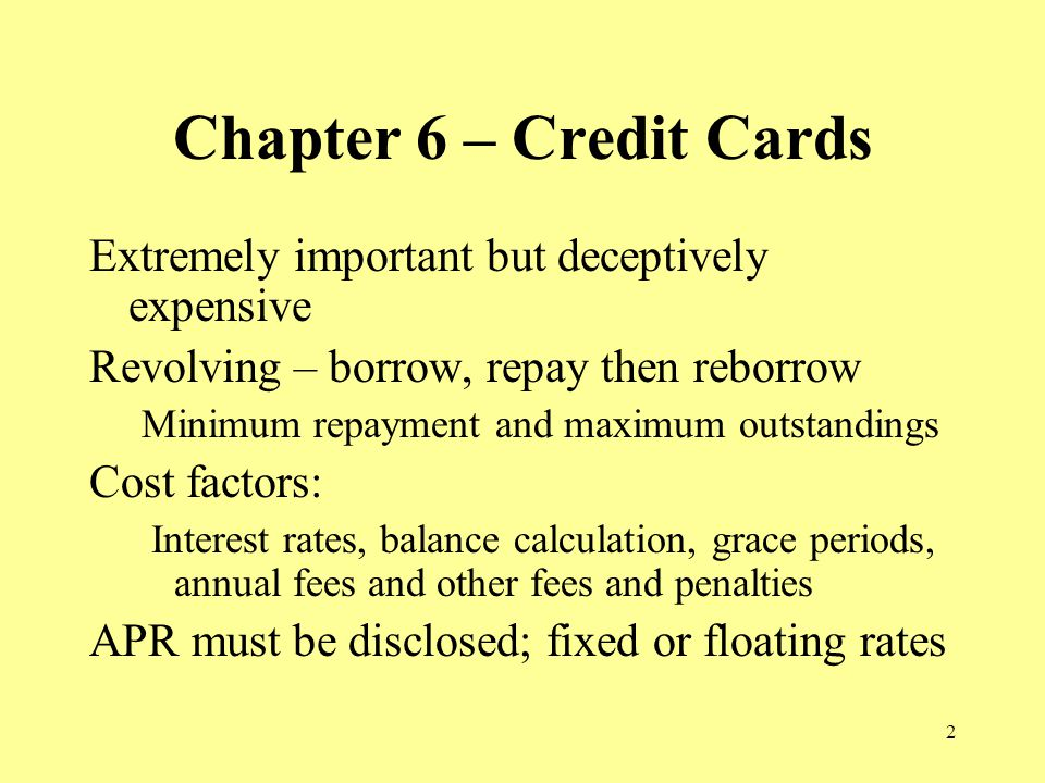 2 Chapter 6 – Credit Cards Extremely important but deceptively expensive Revolving – borrow, repay then reborrow Minimum repayment and maximum outstandings Cost factors: Interest rates, balance calculation, grace periods, annual fees and other fees and penalties APR must be disclosed; fixed or floating rates